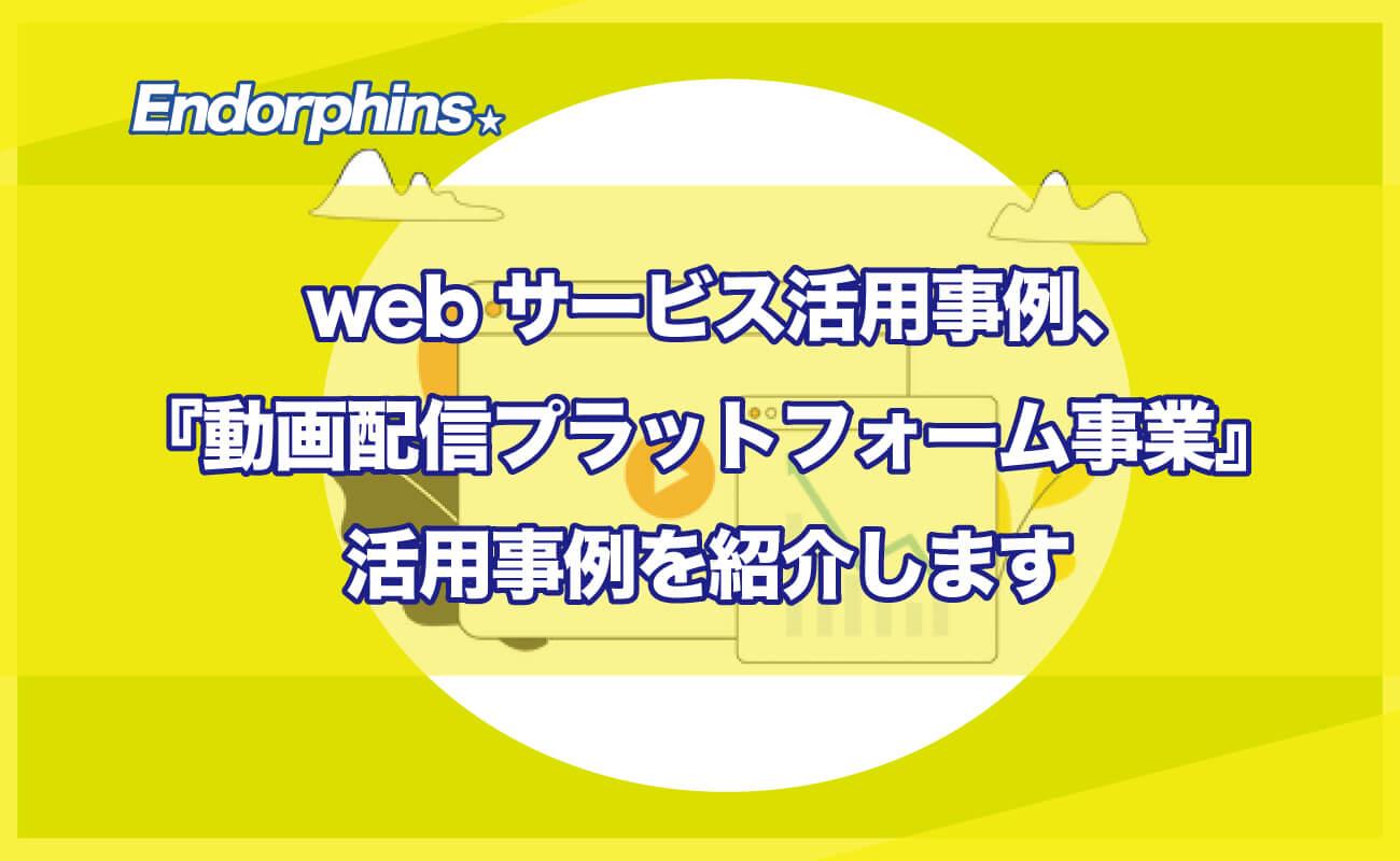 webサービス活用事例、動画配信プラットフォーム事業活用事例を紹介します